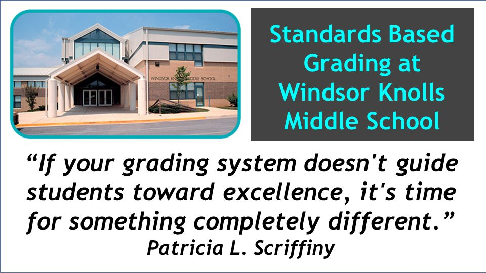 Standards Based Grading at Windsor Knolls Middle School If your grading system doesn t guide students toward excellence, it s time for something completely different. Patricia L.