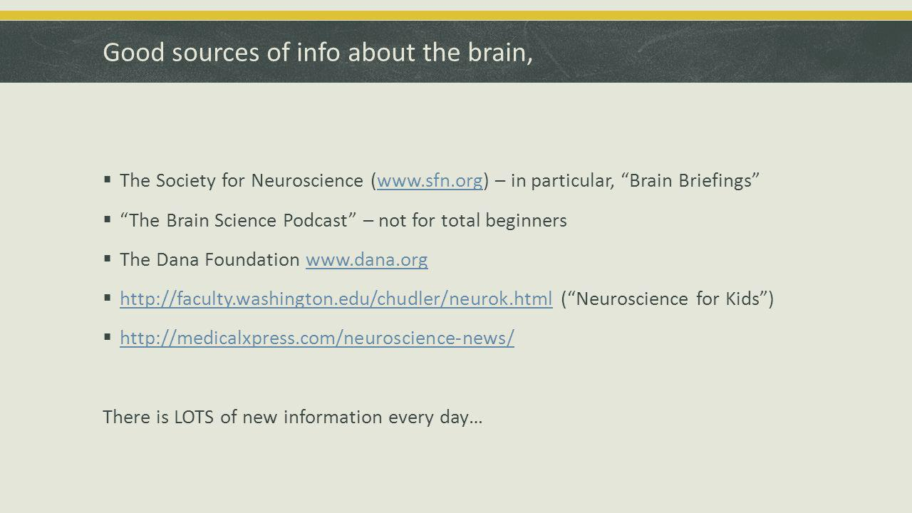 Good sources of info about the brain,  The Society for Neuroscience (www.sfn.org) – in particular, Brain Briefings www.sfn.org  The Brain Science Podcast – not for total beginners  The Dana Foundation www.dana.orgwww.dana.org  http://faculty.washington.edu/chudler/neurok.html ( Neuroscience for Kids ) http://faculty.washington.edu/chudler/neurok.html  http://medicalxpress.com/neuroscience-news/ http://medicalxpress.com/neuroscience-news/ There is LOTS of new information every day…