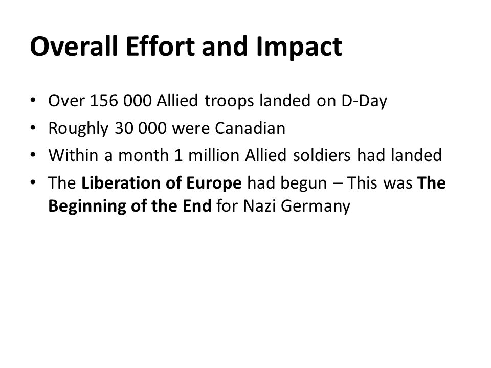 Overall Effort and Impact Over 156 000 Allied troops landed on D-Day Roughly 30 000 were Canadian Within a month 1 million Allied soldiers had landed The Liberation of Europe had begun – This was The Beginning of the End for Nazi Germany