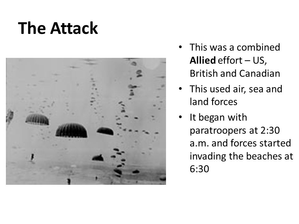 The Attack This was a combined Allied effort – US, British and Canadian This used air, sea and land forces It began with paratroopers at 2:30 a.m.