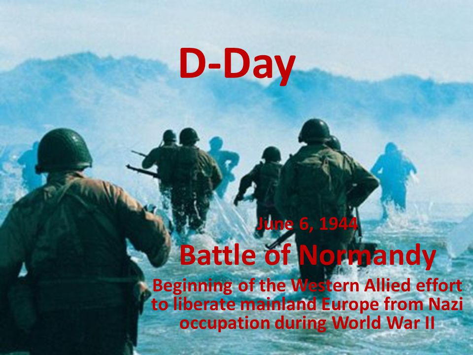D-Day June 6, 1944 Battle of Normandy Beginning of the Western Allied effort to liberate mainland Europe from Nazi occupation during World War II