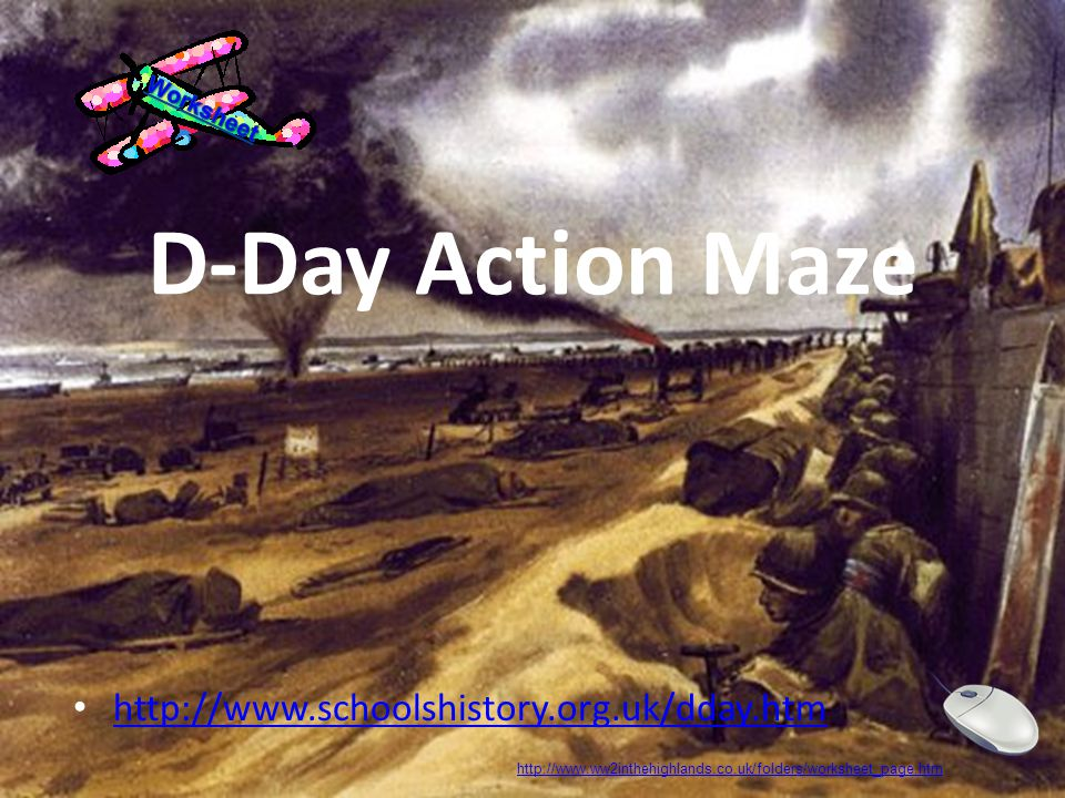 D-Day Action Maze http://www.schoolshistory.org.uk/dday.htm http://www.ww2inthehighlands.co.uk/folders/worksheet_page.htm
