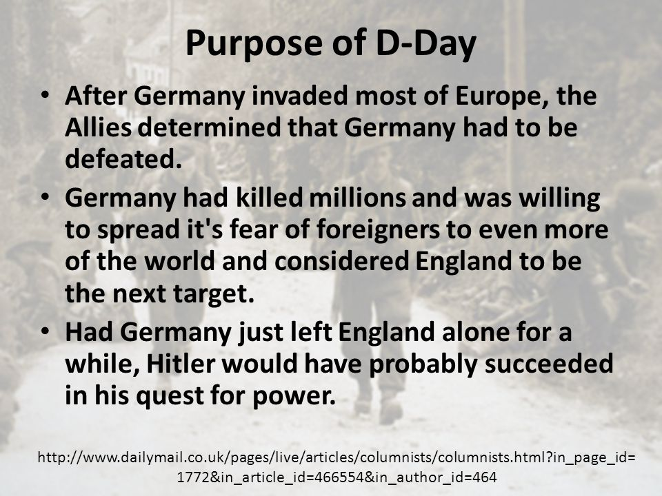 Purpose of D-Day After Germany invaded most of Europe, the Allies determined that Germany had to be defeated.