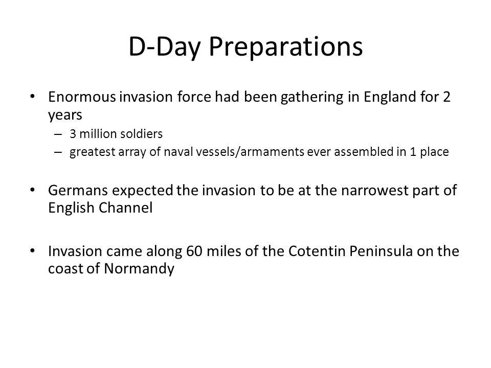 D-Day Preparations Enormous invasion force had been gathering in England for 2 years – 3 million soldiers – greatest array of naval vessels/armaments ever assembled in 1 place Germans expected the invasion to be at the narrowest part of English Channel Invasion came along 60 miles of the Cotentin Peninsula on the coast of Normandy