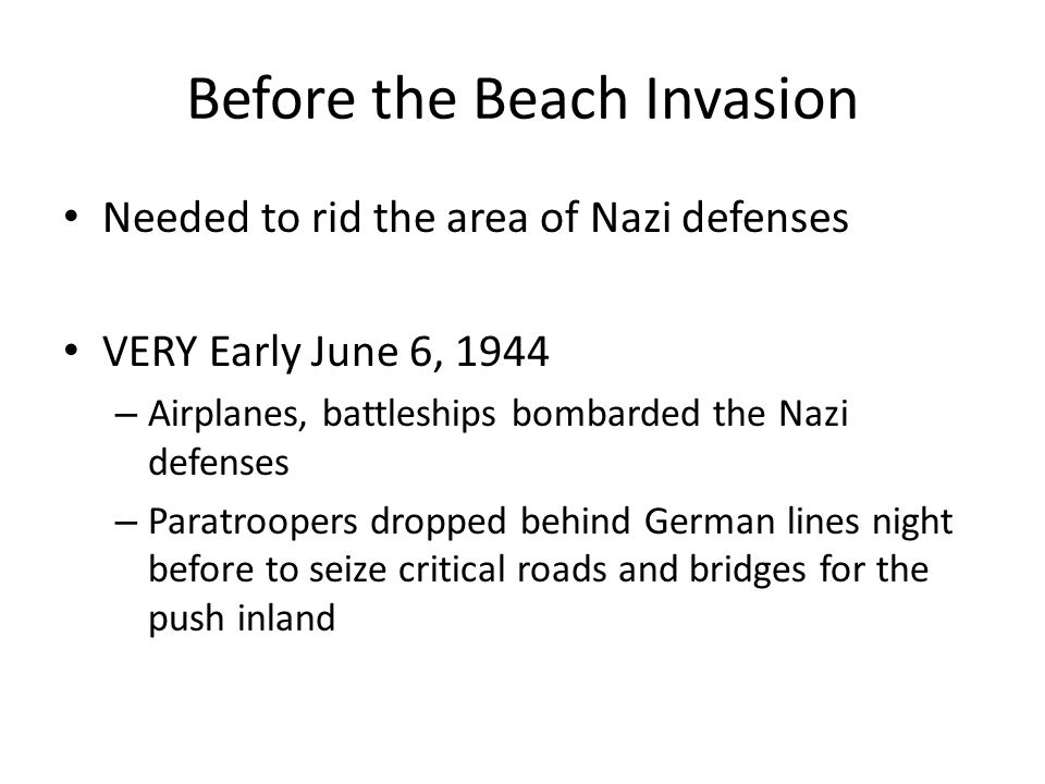 Before the Beach Invasion Needed to rid the area of Nazi defenses VERY Early June 6, 1944 – Airplanes, battleships bombarded the Nazi defenses – Paratroopers dropped behind German lines night before to seize critical roads and bridges for the push inland