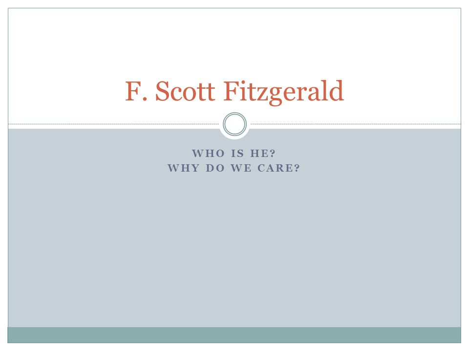 WHO IS HE WHY DO WE CARE F. Scott Fitzgerald
