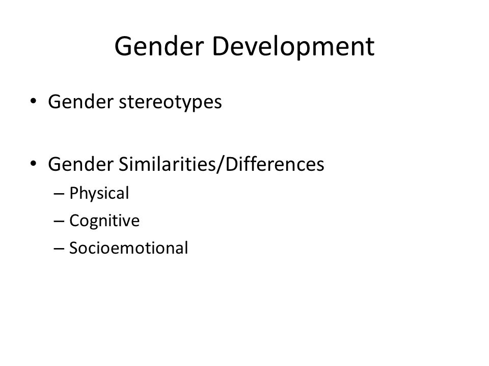 Gender Development Gender stereotypes Gender Similarities/Differences – Physical – Cognitive – Socioemotional