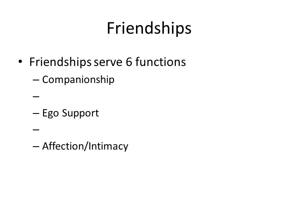 Friendships Friendships serve 6 functions – Companionship – – Ego Support – – Affection/Intimacy