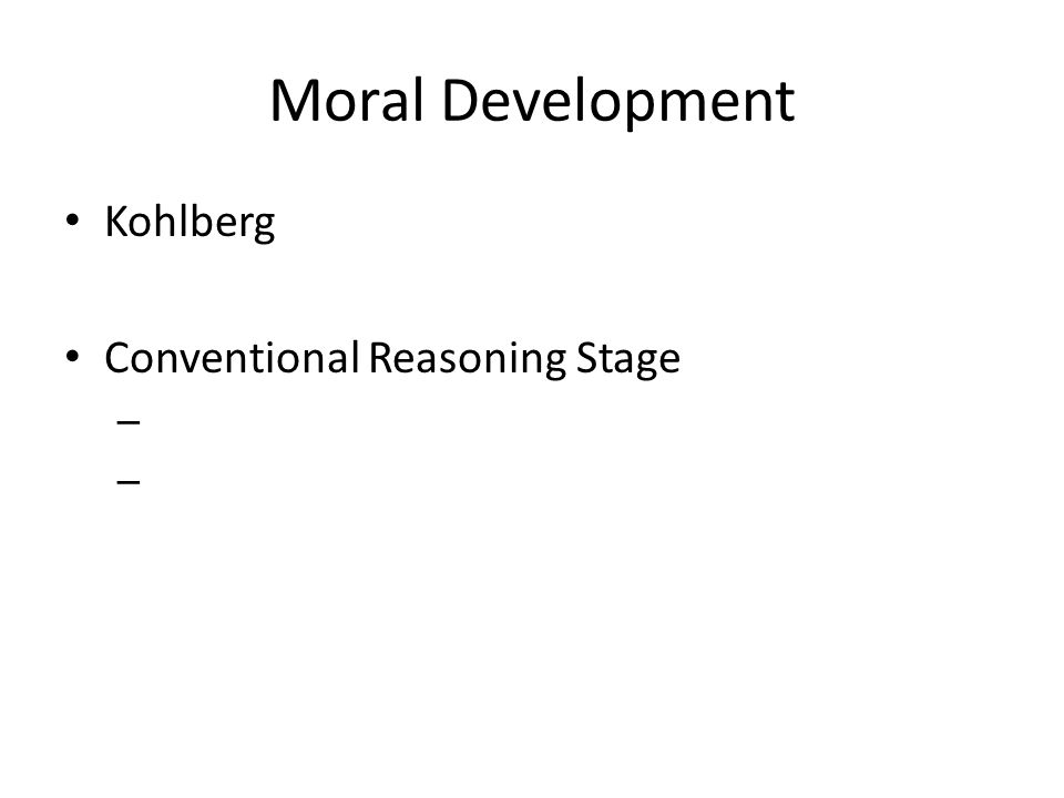 Moral Development Kohlberg Conventional Reasoning Stage – –