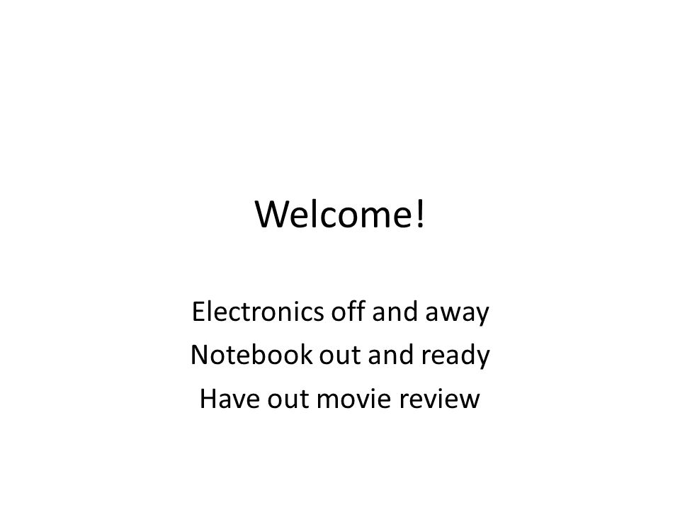 Welcome! Electronics off and away Notebook out and ready Have out movie review