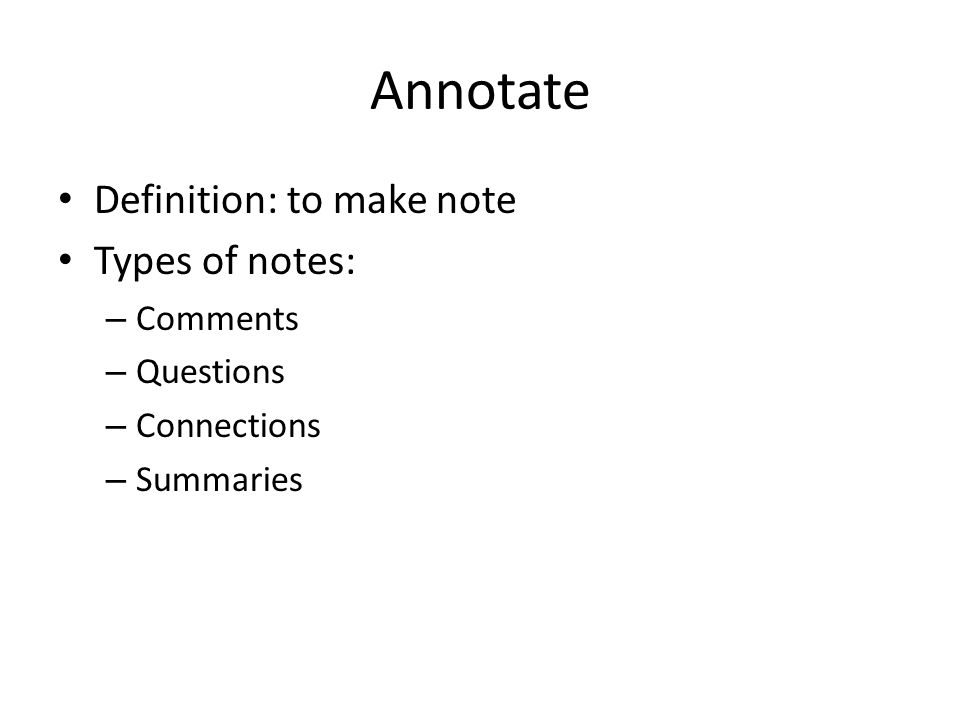 Annotate Definition: to make note Types of notes: – Comments – Questions – Connections – Summaries