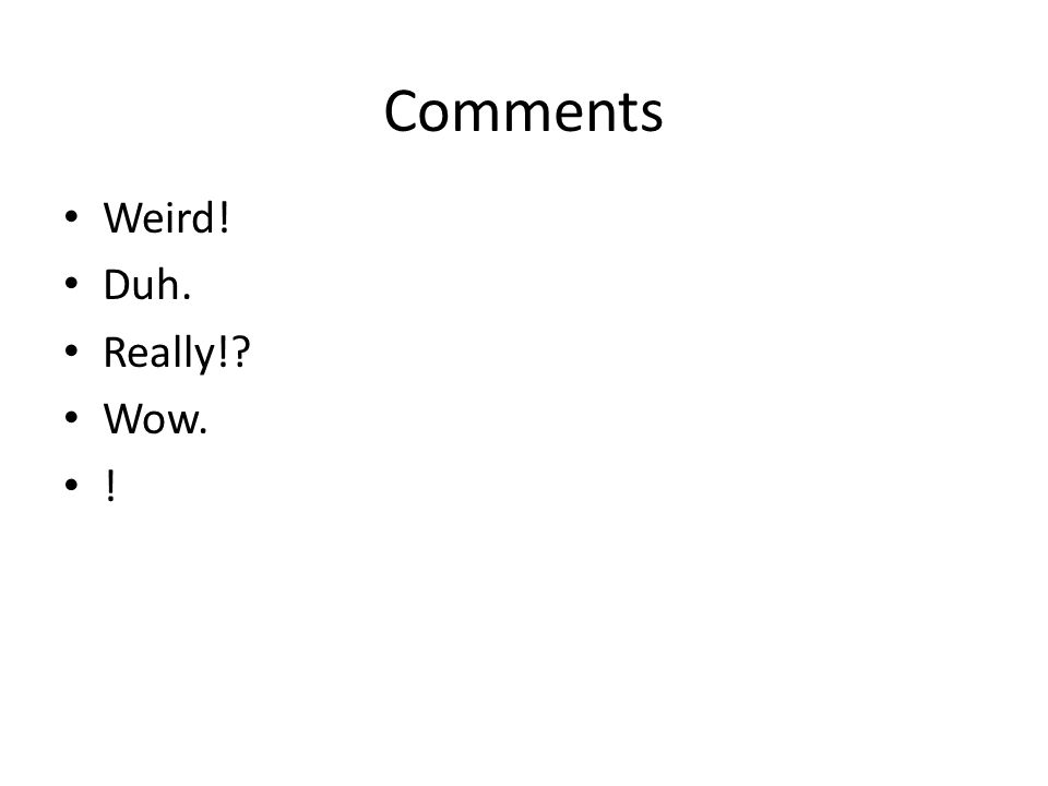 Comments Weird! Duh. Really! Wow. !