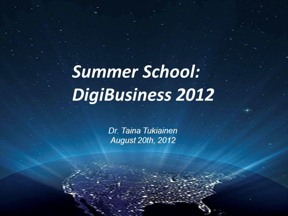 Summer School: DigiBusiness 2012 Dr. Taina Tukiainen August 20th, 2012