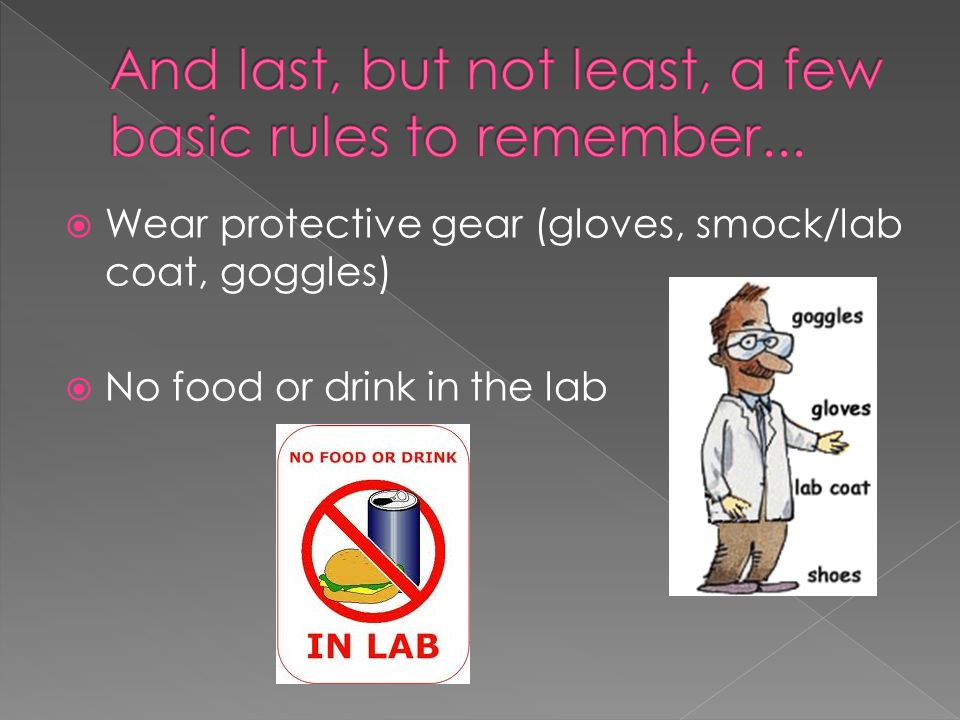  Wear protective gear (gloves, smock/lab coat, goggles)  No food or drink in the lab