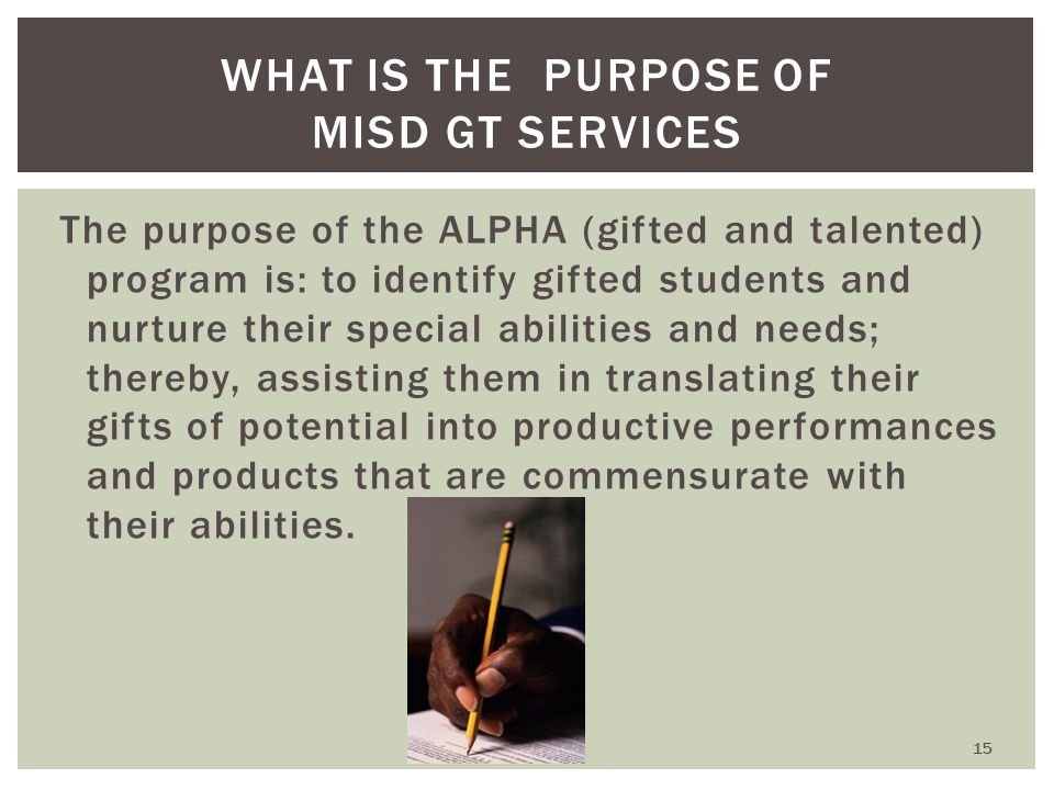WHAT IS THE PURPOSE OF MISD GT SERVICES The purpose of the ALPHA (gifted and talented) program is: to identify gifted students and nurture their special abilities and needs; thereby, assisting them in translating their gifts of potential into productive performances and products that are commensurate with their abilities.