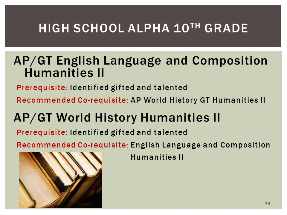 AP/GT English Language and Composition Humanities II Prerequisite: Identified gifted and talented Recommended Co-requisite: AP World History GT Humanities II AP/GT World History Humanities II Prerequisite: Identified gifted and talented Recommended Co-requisite: English Language and Composition Humanities II HIGH SCHOOL ALPHA 10 TH GRADE 36