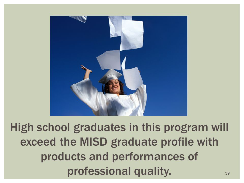 High school graduates in this program will exceed the MISD graduate profile with products and performances of professional quality.