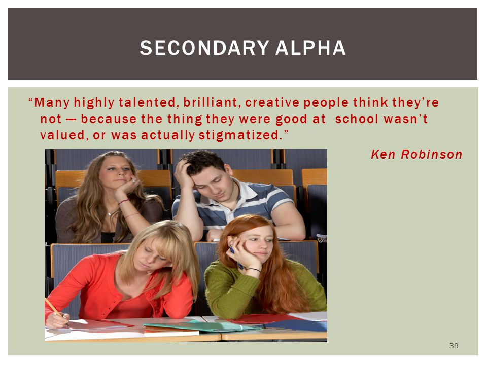 Many highly talented, brilliant, creative people think they're not — because the thing they were good at school wasn't valued, or was actually stigmatized. Ken Robinson SECONDARY ALPHA 39