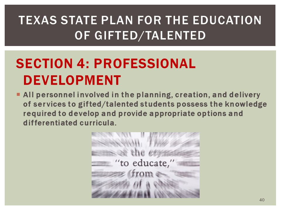 SECTION 4: PROFESSIONAL DEVELOPMENT  All personnel involved in the planning, creation, and delivery of services to gifted/talented students possess the knowledge required to develop and provide appropriate options and differentiated curricula.