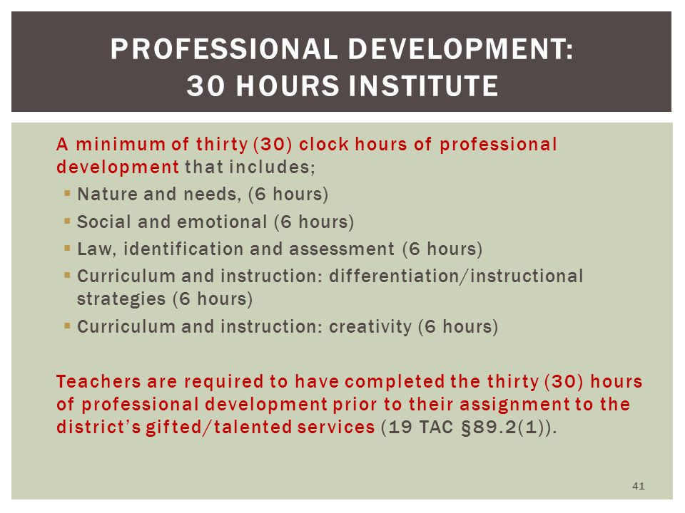 A minimum of thirty (30) clock hours of professional development that includes;  Nature and needs, (6 hours)  Social and emotional (6 hours)  Law, identification and assessment (6 hours)  Curriculum and instruction: differentiation/instructional strategies (6 hours)  Curriculum and instruction: creativity (6 hours) Teachers are required to have completed the thirty (30) hours of professional development prior to their assignment to the district's gifted/talented services (19 TAC §89.2(1)).