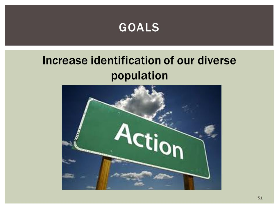GOALS Increase identification of our diverse population 51