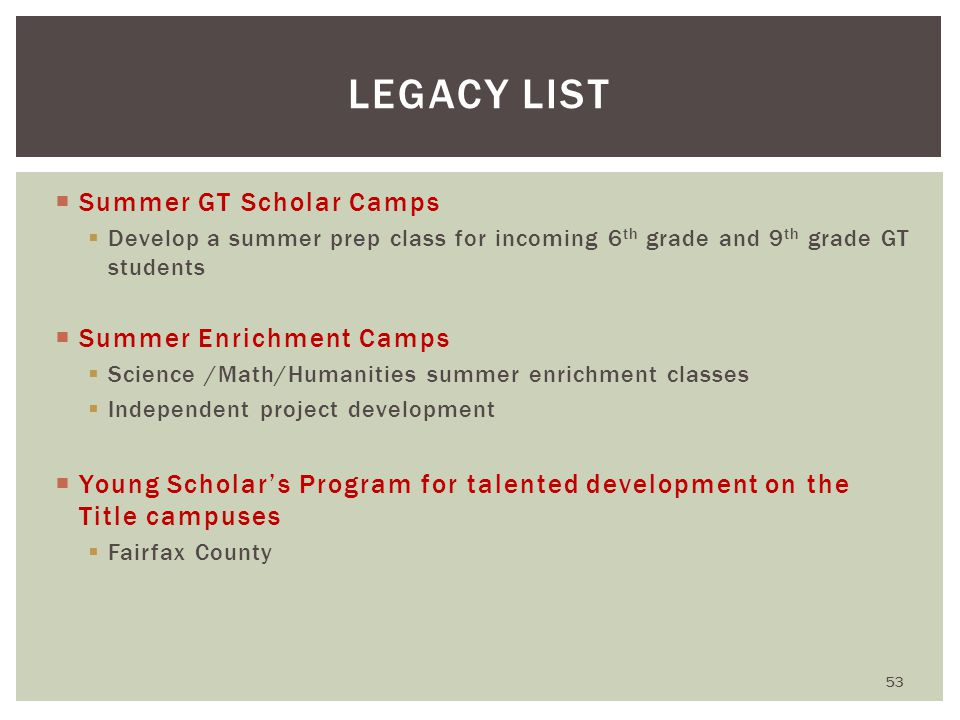  Summer GT Scholar Camps  Develop a summer prep class for incoming 6 th grade and 9 th grade GT students  Summer Enrichment Camps  Science /Math/Humanities summer enrichment classes  Independent project development  Young Scholar's Program for talented development on the Title campuses  Fairfax County LEGACY LIST 53
