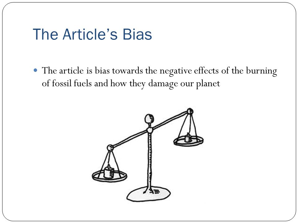 The Article's Bias The article is bias towards the negative effects of the burning of fossil fuels and how they damage our planet