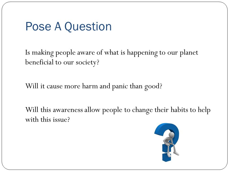 Pose A Question Is making people aware of what is happening to our planet beneficial to our society.