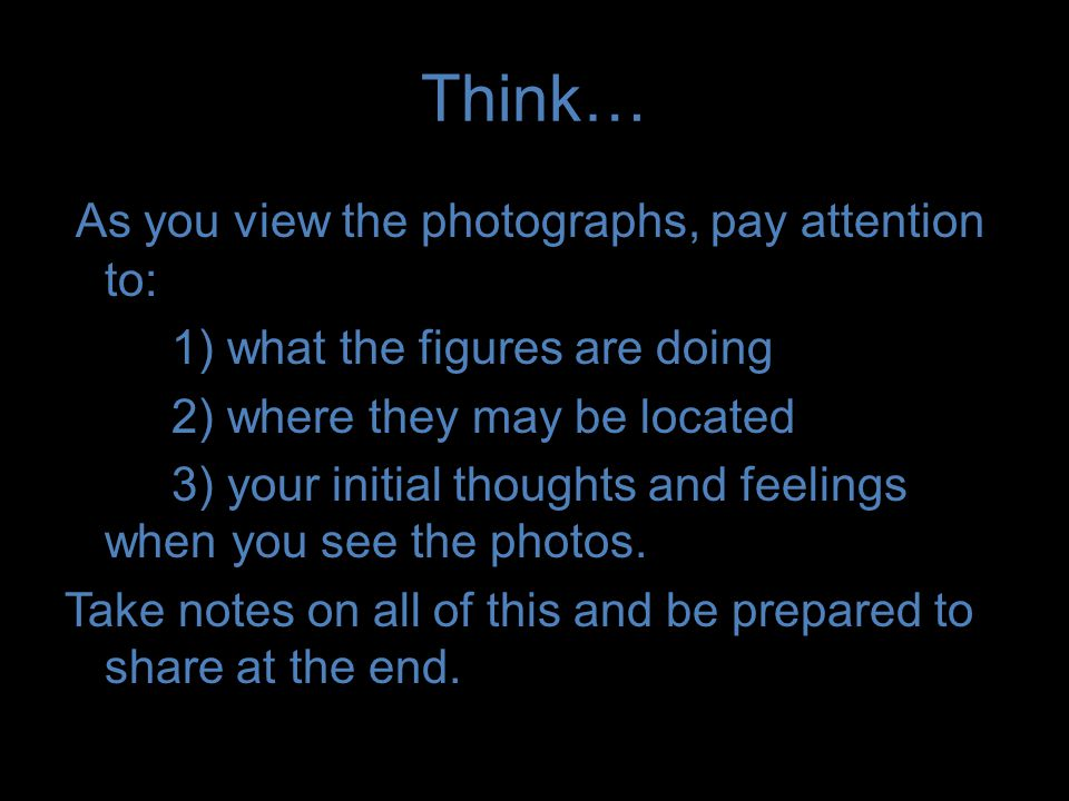 Think… As you view the photographs, pay attention to: 1) what the figures are doing 2) where they may be located 3) your initial thoughts and feelings when you see the photos.