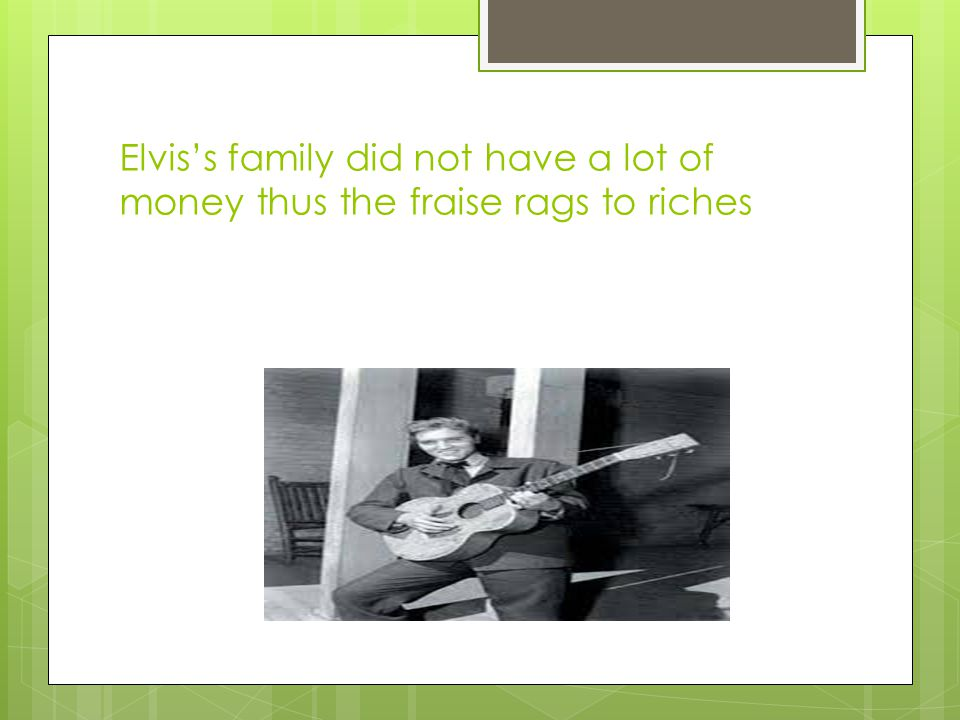 Elvis's family did not have a lot of money thus the fraise rags to riches