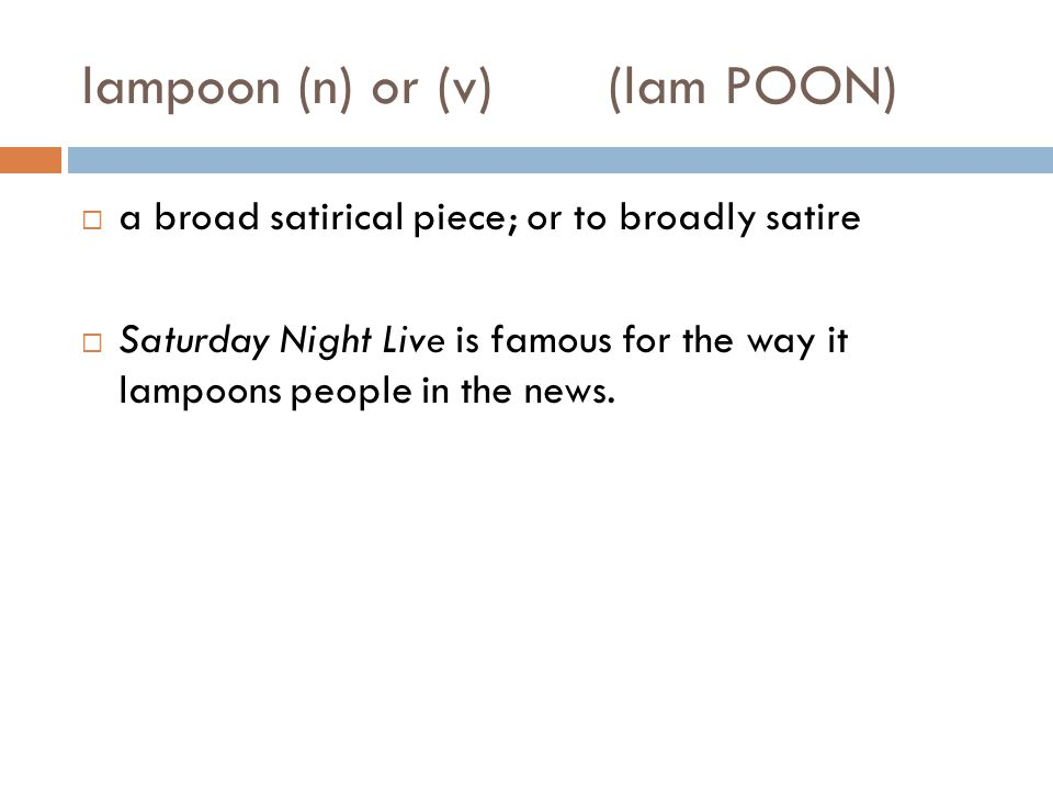lampoon (n) or (v)(lam POON)  a broad satirical piece; or to broadly satire  Saturday Night Live is famous for the way it lampoons people in the news.