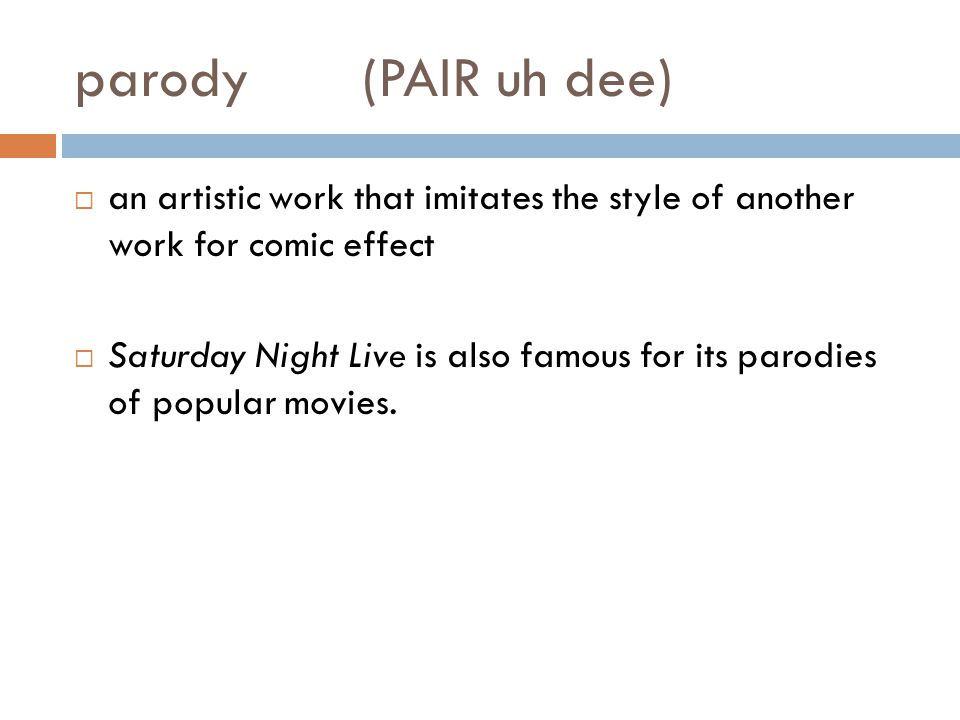parody(PAIR uh dee)  an artistic work that imitates the style of another work for comic effect  Saturday Night Live is also famous for its parodies of popular movies.