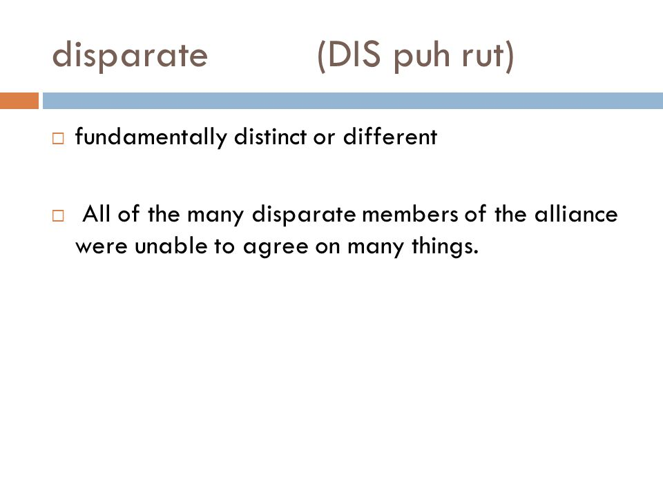 disparate(DIS puh rut)  fundamentally distinct or different  All of the many disparate members of the alliance were unable to agree on many things.