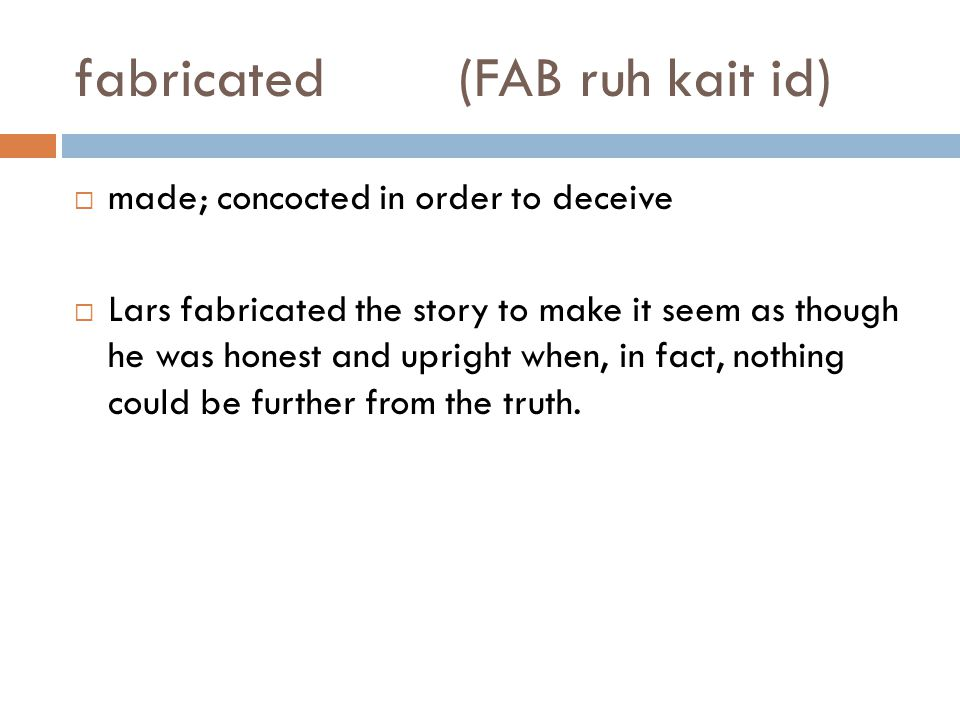fabricated(FAB ruh kait id)  made; concocted in order to deceive  Lars fabricated the story to make it seem as though he was honest and upright when, in fact, nothing could be further from the truth.