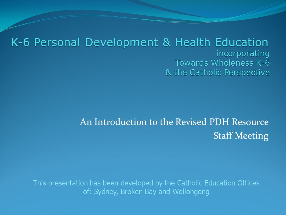 An Introduction to the Revised PDH Resource Staff Meeting K-6 Personal Development & Health Education incorporating Towards Wholeness K-6 & the Catholic Perspective This presentation has been developed by the Catholic Education Offices of: Sydney, Broken Bay and Wollongong