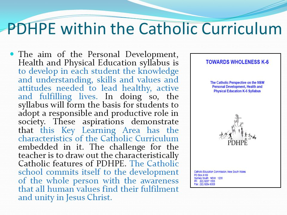 PDHPE within the Catholic Curriculum The aim of the Personal Development, Health and Physical Education syllabus is to develop in each student the knowledge and understanding, skills and values and attitudes needed to lead healthy, active and fulfilling lives.