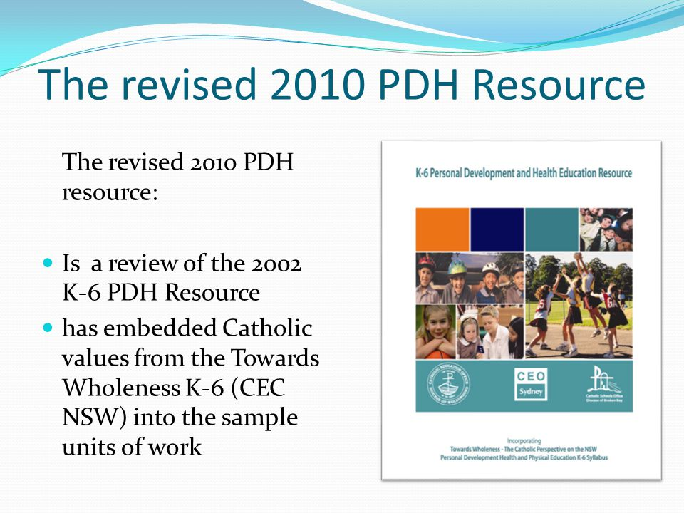 The revised 2010 PDH Resource The revised 2010 PDH resource: Is a review of the 2002 K-6 PDH Resource has embedded Catholic values from the Towards Wholeness K-6 (CEC NSW) into the sample units of work