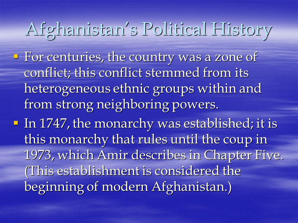 Afghanistan's Political History  For centuries, the country was a zone of conflict; this conflict stemmed from its heterogeneous ethnic groups within and from strong neighboring powers.