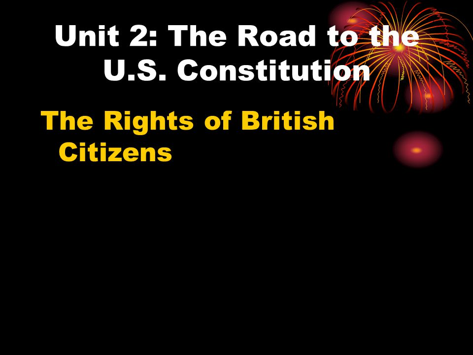 Unit 2: The Road to the U.S. Constitution The Rights of British Citizens