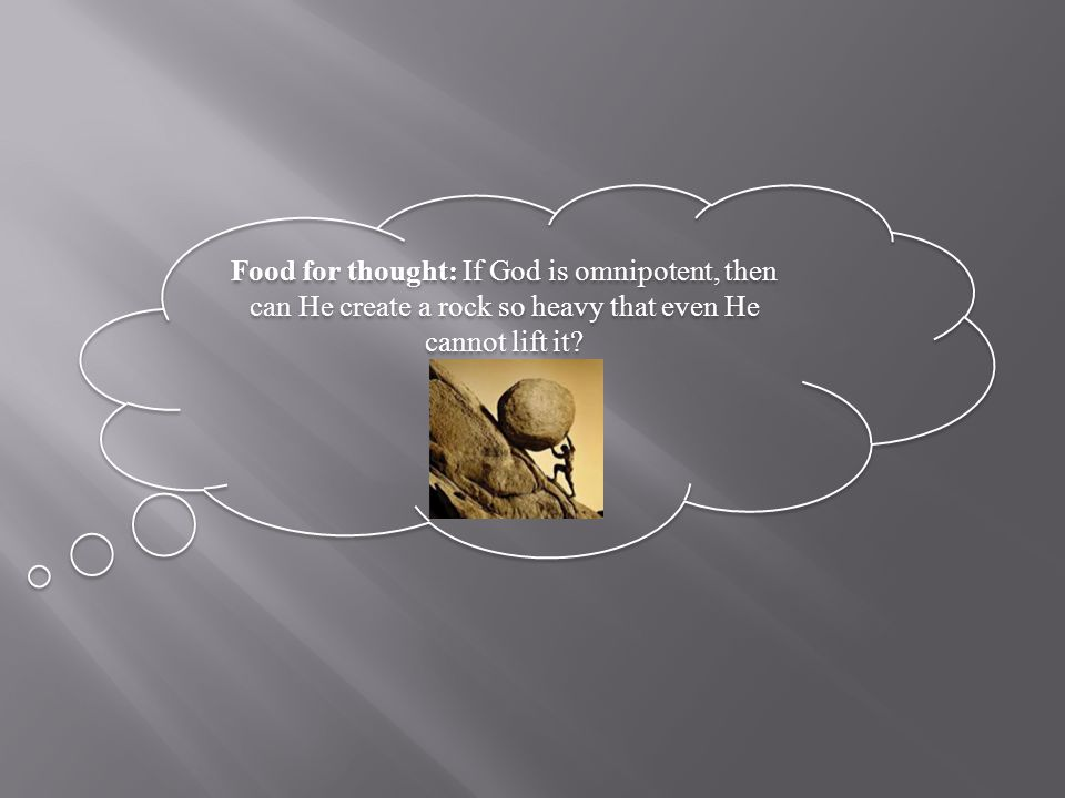 Food for thought: If God is omnipotent, then can He create a rock so heavy that even He cannot lift it