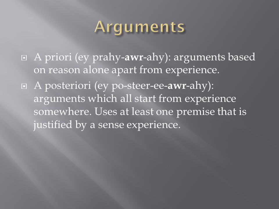  A priori (ey prahy- awr -ahy): arguments based on reason alone apart from experience.