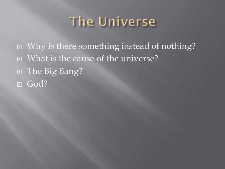  Why is there something instead of nothing.  What is the cause of the universe.
