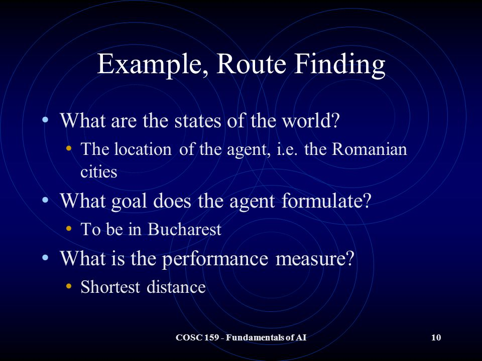 COSC 159 - Fundamentals of AI10 Example, Route Finding What are the states of the world.