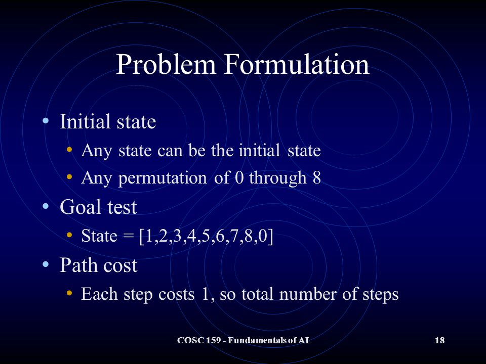 COSC 159 - Fundamentals of AI18 Problem Formulation Initial state Any state can be the initial state Any permutation of 0 through 8 Goal test State = [1,2,3,4,5,6,7,8,0] Path cost Each step costs 1, so total number of steps