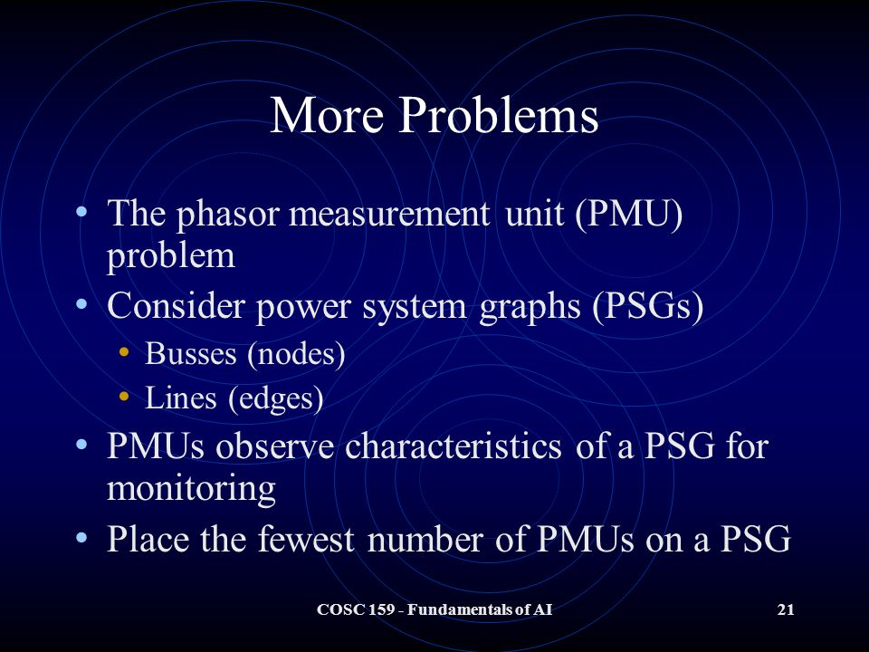 COSC 159 - Fundamentals of AI21 More Problems The phasor measurement unit (PMU) problem Consider power system graphs (PSGs) Busses (nodes) Lines (edges) PMUs observe characteristics of a PSG for monitoring Place the fewest number of PMUs on a PSG