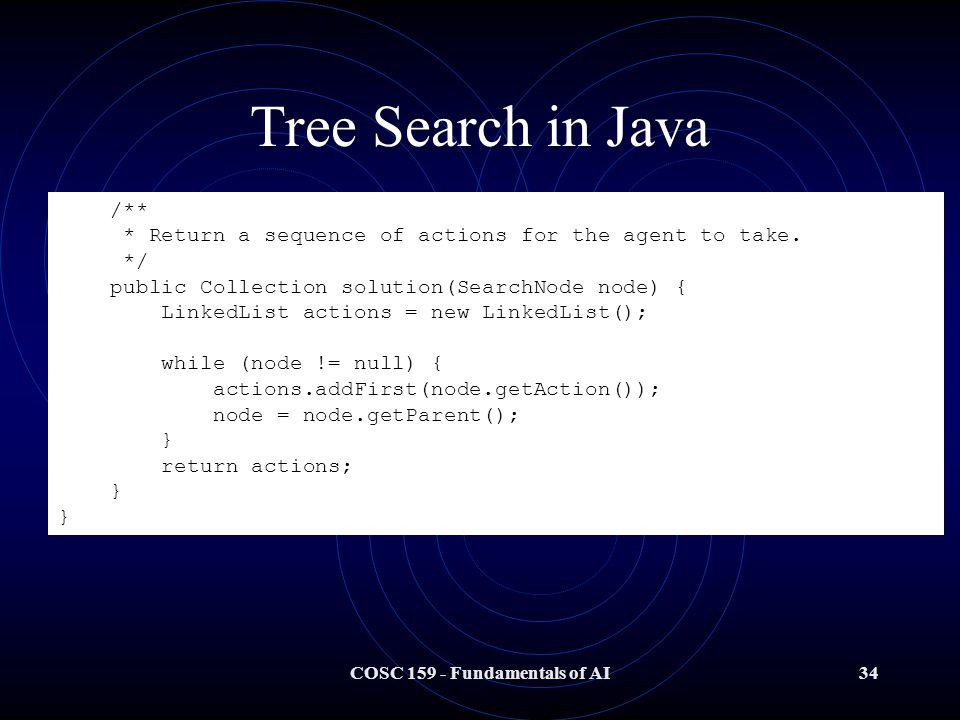 COSC 159 - Fundamentals of AI34 Tree Search in Java /** * Return a sequence of actions for the agent to take.