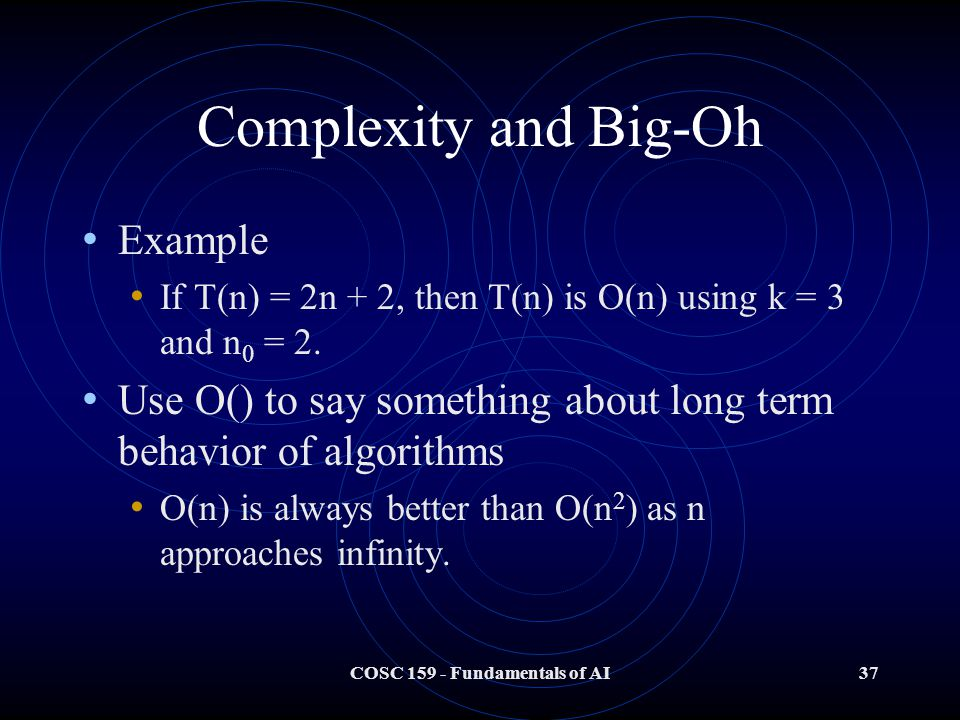 COSC 159 - Fundamentals of AI37 Complexity and Big-Oh Example If T(n) = 2n + 2, then T(n) is O(n) using k = 3 and n 0 = 2.
