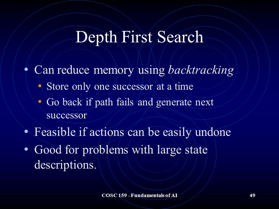COSC 159 - Fundamentals of AI49 Depth First Search Can reduce memory using backtracking Store only one successor at a time Go back if path fails and generate next successor Feasible if actions can be easily undone Good for problems with large state descriptions.
