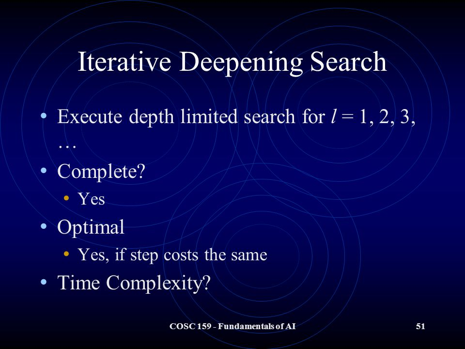 COSC 159 - Fundamentals of AI51 Iterative Deepening Search Execute depth limited search for l = 1, 2, 3, … Complete.