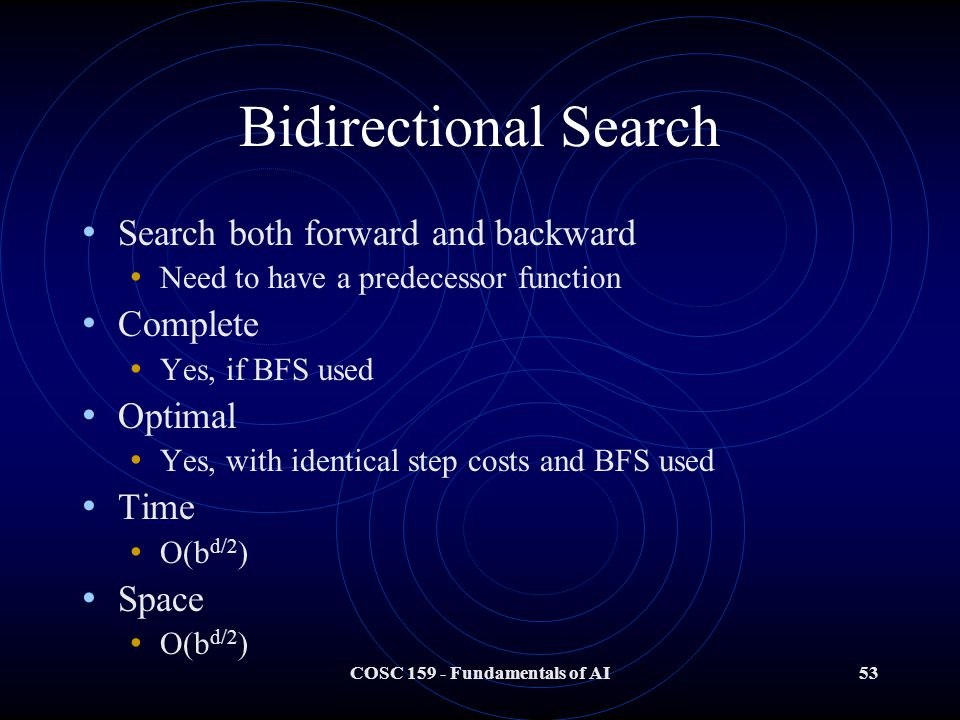 COSC 159 - Fundamentals of AI53 Bidirectional Search Search both forward and backward Need to have a predecessor function Complete Yes, if BFS used Optimal Yes, with identical step costs and BFS used Time O(b d/2 ) Space O(b d/2 )